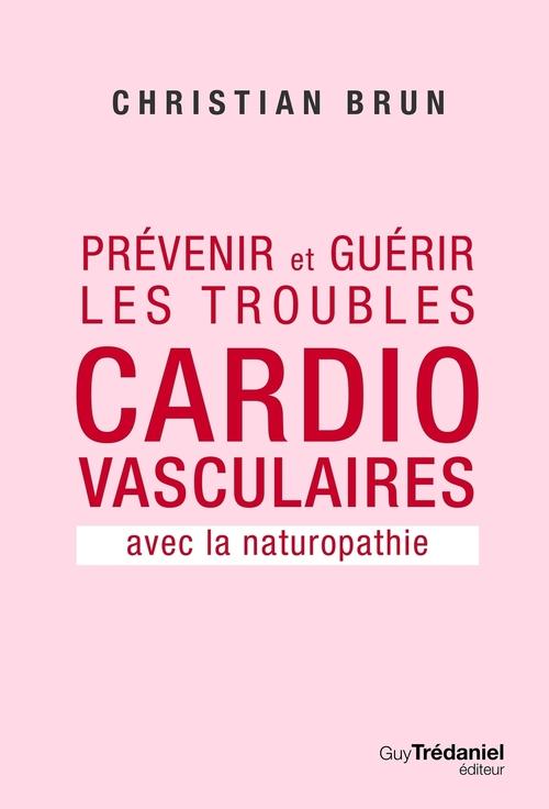 Prévenir et guérir les troubles cardio-vasculaires ; avec la naturopathie