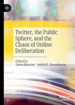 Twitter, the Public Sphere, and the Chaos of Online Deliberation  - Judith E. Rosenbaum - Gwen Bouvier