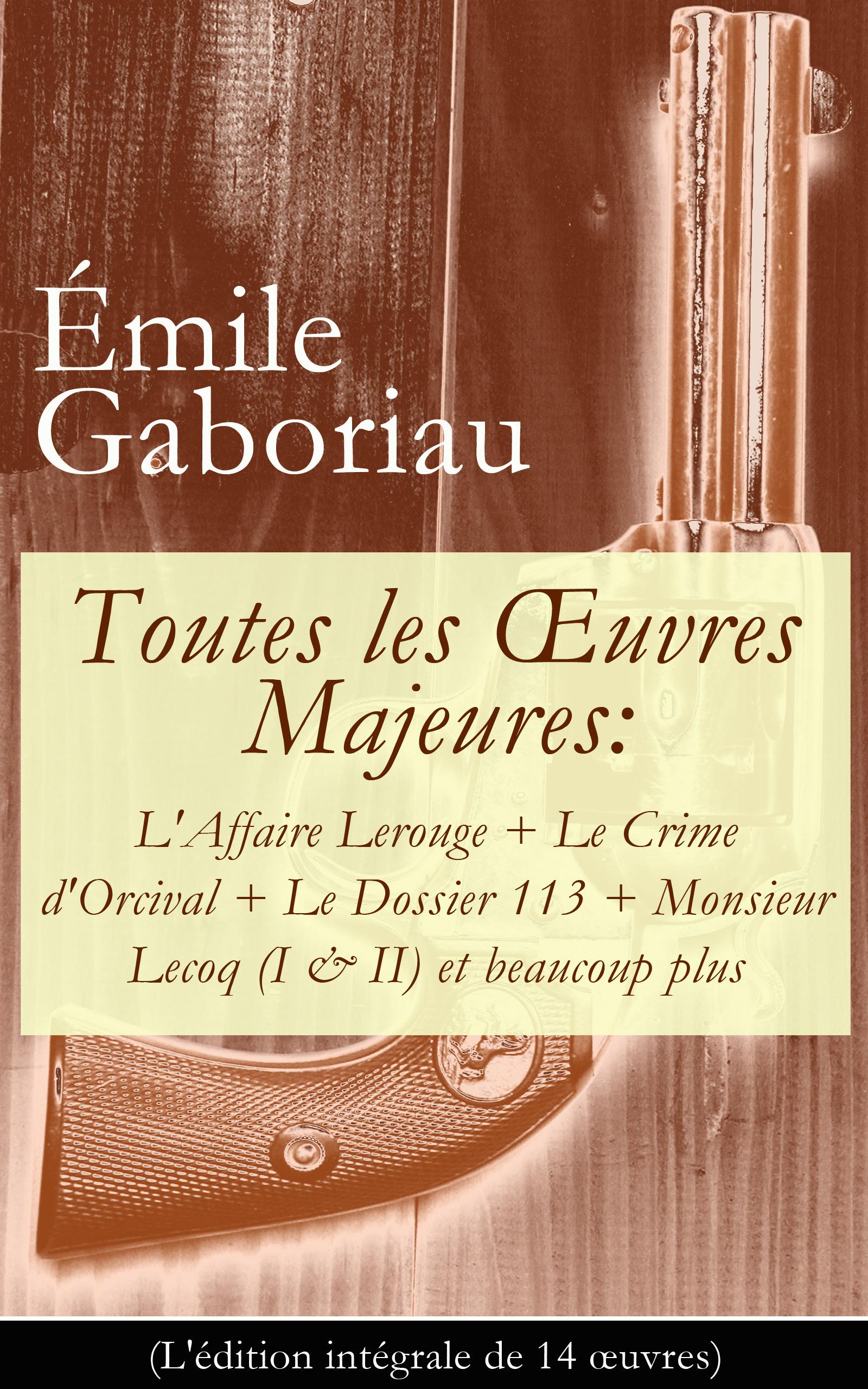 Toutes les OEuvres Majeures: L'Affaire Lerouge + Le Crime d'Orcival + Le Dossier 113 + Monsieur Lecoq (I & II) et beaucoup plus (L'édition intégrale de 14 oeuvres)