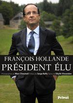 François Hollande, président élu  - Serge Raffy - Marc Chaumeil - Sibylle Vincendon