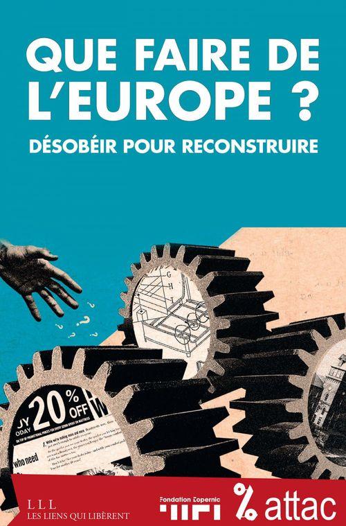 Que faire de l'Europe ? ; désobéir pour reconstruire