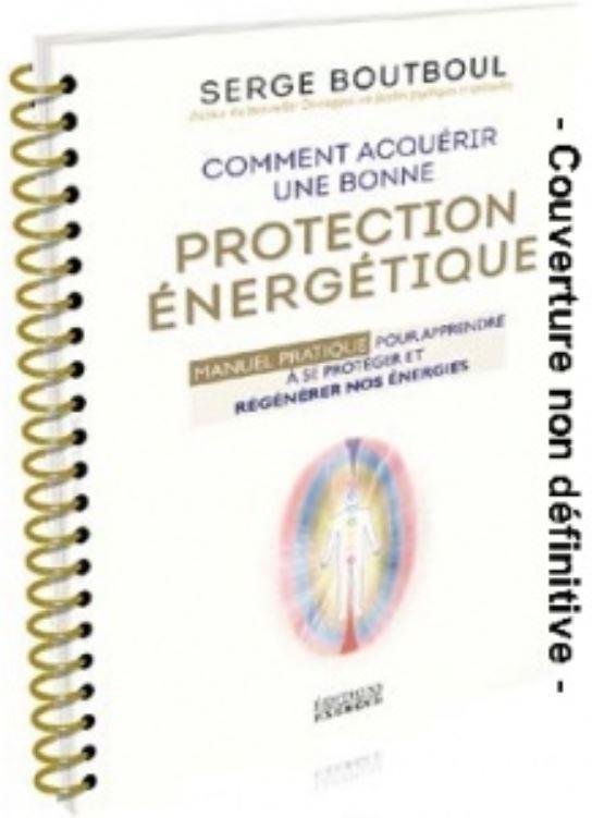Comment acquérir une bonne protection énergétique ; manuel pratique pour apprendre à se protéger et régénérer nos énergies