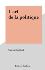 L'art de la politique  - Gaston Bouthoul