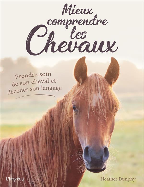Mieux comprendre les chevaux ; prendre soin de son cheval et décoder son langage