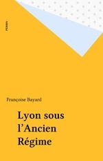 Vivre a lyon sous l'ancien regime  - Françoise Bayard
