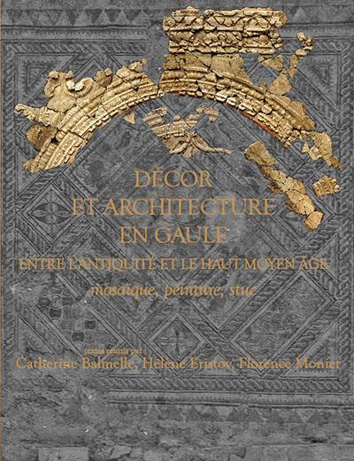 Décor et architecture en Gaule ; entre l'antiquité et le haut Moyen âge : mosaïque, peinture, stuc