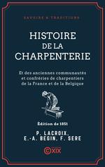 Histoire de la charpenterie - Et des anciennes communautés et confréries de charpentiers de la France et de la Belgique  - Émile-Auguste Bégin - Ferdinand Seré - Paul Lacroix