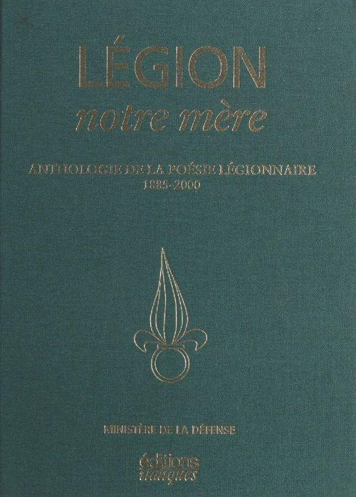 Legion notre mere ; anthologie de la poesie legionnaire 1885-2000