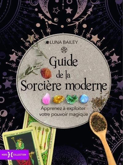 Guide de la sorcière moderne ; apprenez à exploiter votre pouvoir magique