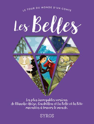 Les belles ; les plus incroyables versions de Blanche-Neige, Cendrillon et la Belle et la Bête racontées à travers le monde
