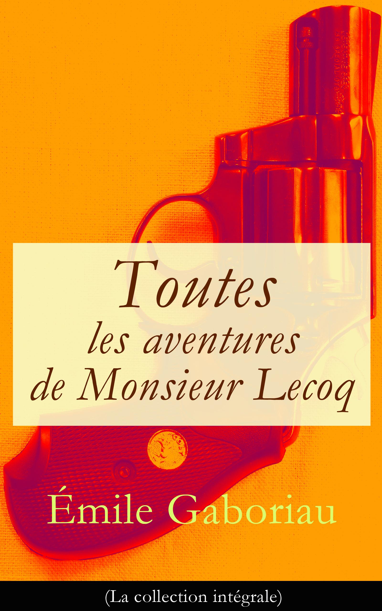 Toutes les aventures de Monsieur Lecoq (La collection intégrale)