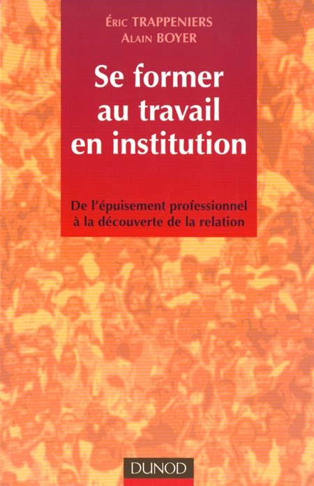 Se former au travail en institution ; de l'epuisement professionnel a la decouverte de la relation ; 1e edition