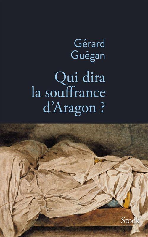 Qui dira la souffrance d'Aragon ?  - Gérard Guégan