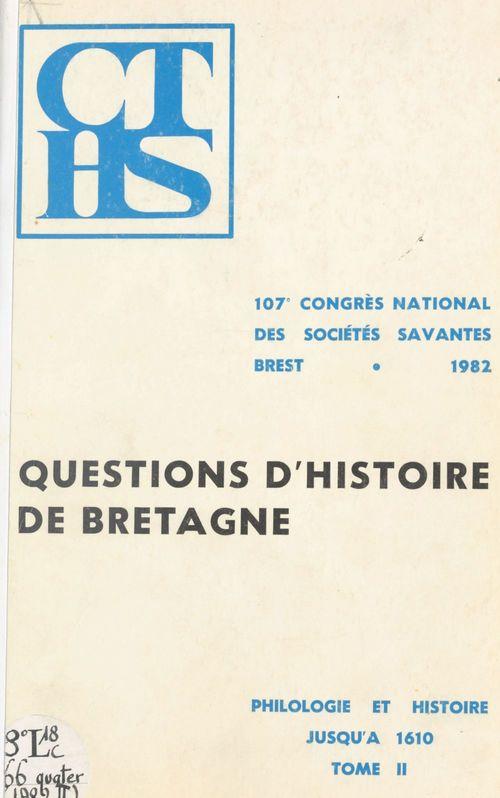 Actes du 107e Congrès national des sociétés savantes, Brest 1982, Section de philologie et d'histoire jusqu'à 1610 (2). Questions d'histoire de Bretagne