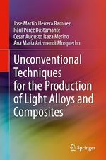 Unconventional Techniques for the Production of Light Alloys and Composites  - Cesar Augusto Isaza Merino - Ana Maria Arizmendi Morquecho - Jose Martin Herrera Ramirez - Raul Perez Bustamante