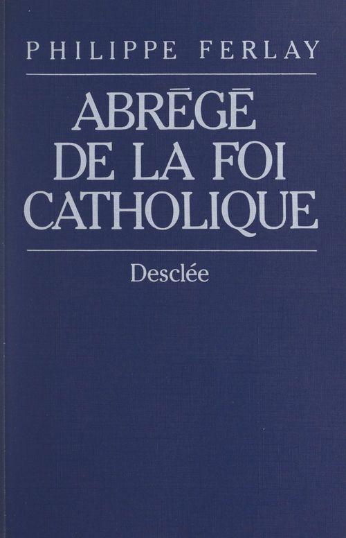 Abrégé de la foi catholique  - Philippe Ferlay