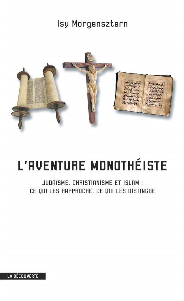 L'aventure monothéiste ; judaïsme, christianisme et islam : ce qui les rapproche, ce qui les distingue