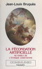 La fécondation artificielle au crible de l'éthique chrétienne  - Jean-louis Brugues