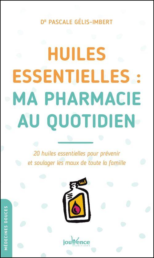 Huiles essentielles : ma pharmacie au quotidien ; 20 huiles essentielles pour prévenir et soulager les maux de toute la famille