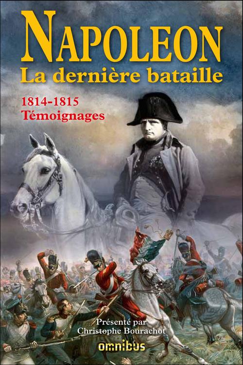 Napoléon ; la dernière bataille ; 1814-1815 ; témoignages