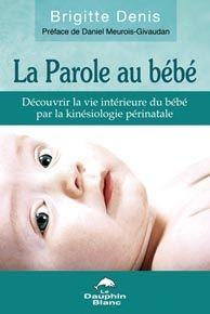 La parole au bébé ; découvrir la vie intérieure du bébé par la kinésiologie périnatale