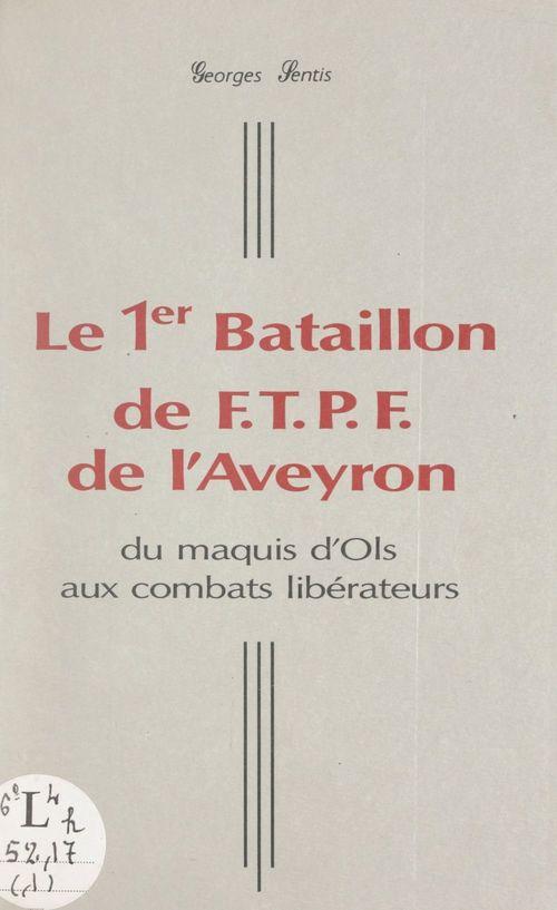 Le 1er Bataillon de F.T.P.F. de l'Aveyron  - Georges Sentis