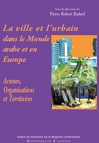 La ville et l'urbain dans le Monde arabe et en Europe ; acteurs, organisations et territoires
