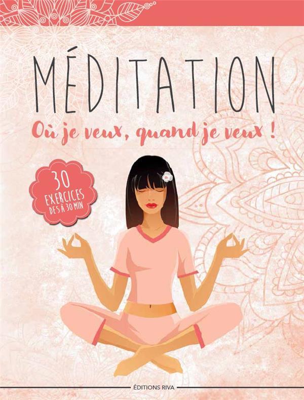 Méditation où je veux, quand je veux ! 30 exercices de 5 à 30 minutes