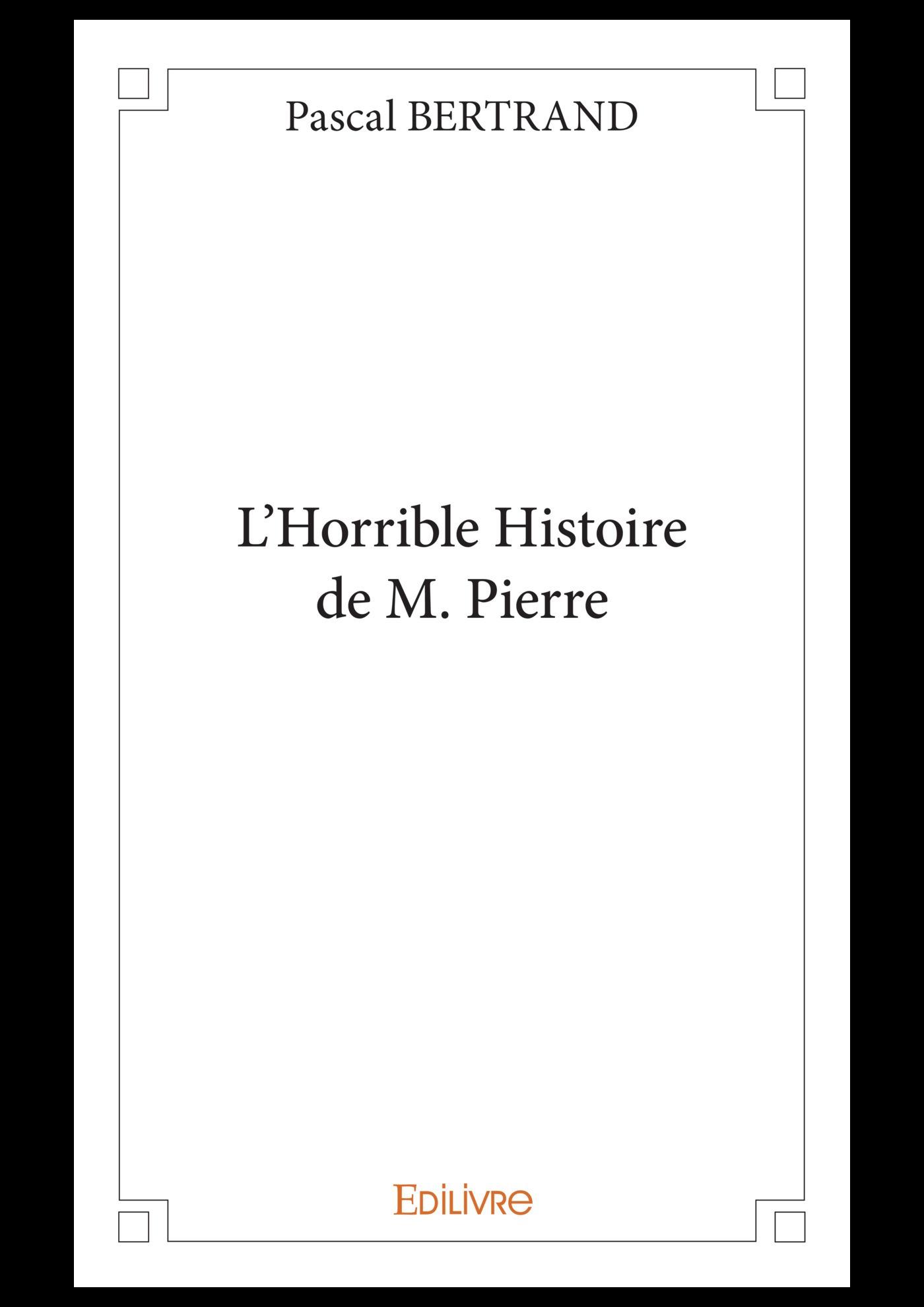 L´Horrible Histoire de M. Pierre  - Pascal Bertrand