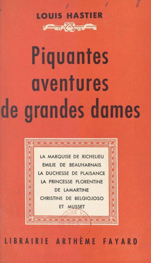 Piquantes aventures de grandes dames  - Louis Hastier