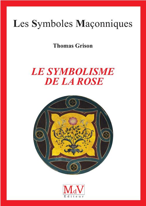 les symboles maçonniques t.98 ; le symbolisme de la rose