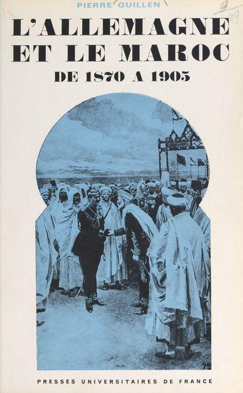 L'Allemagne et le Maroc de 1870 à 1905  - Pierre Guillen