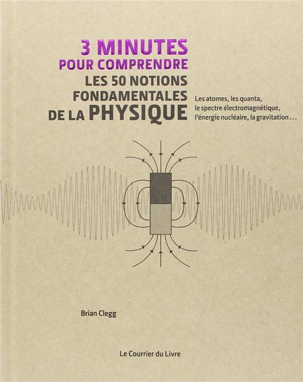 3 minutes pour comprendre ; les 50 notions fondamentales de la physique ; les atomes, les quanta, le spectre électromagnétique, l'énergie nucléaire, la gravitation...