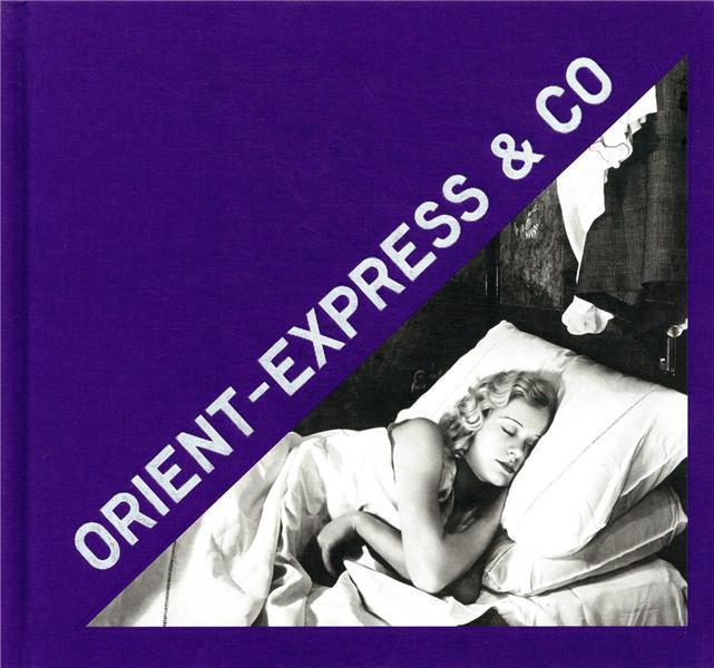 Orient Express & Co ; archives photographiques inédites d'un train mythique