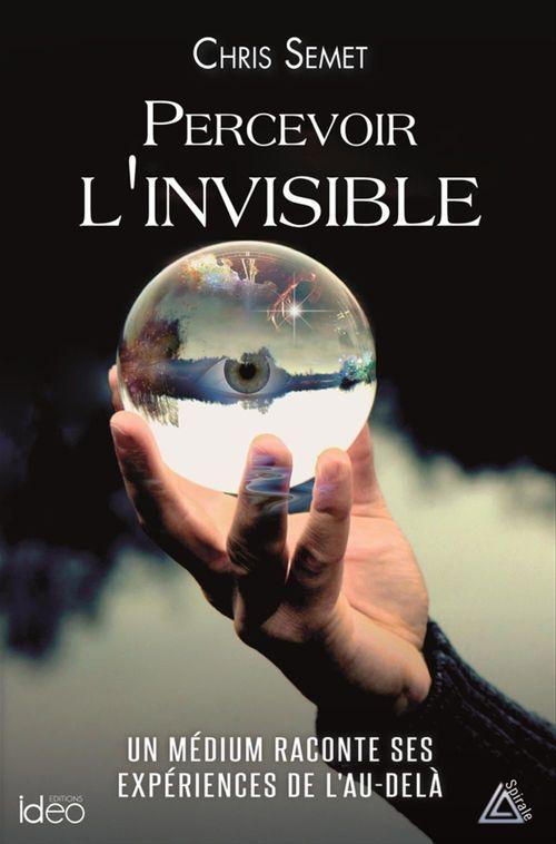 Percevoir l'invisible ; un médium raconte ses expériences de l'au-delà