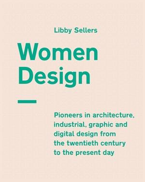 Women in design ; pioneers in architecture, industrial, graphic and digital design from the twentieth century to the present day