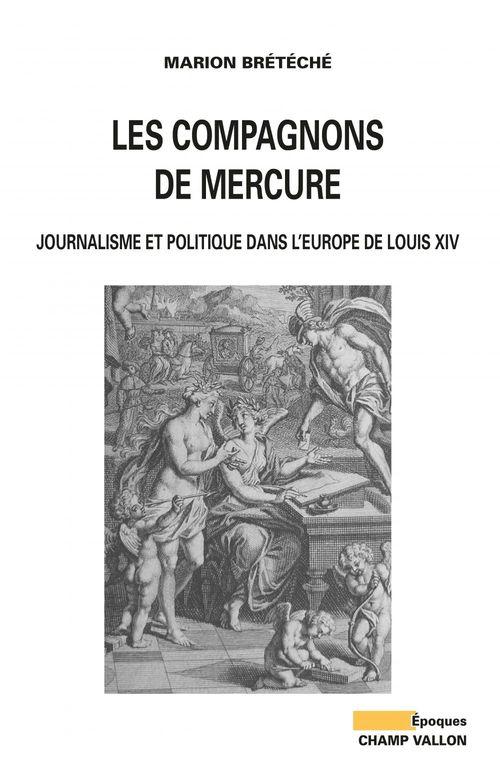 Les compagnons de mercure ; journalisme et politique dans l'Europe de Louis XIV