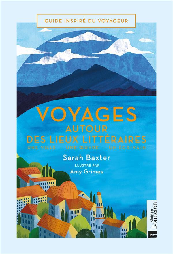 Voyages autour des lieux littéraires ; une ville, une oeuvre, un écrivain