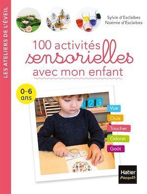 100 activités sensorielles avec mon enfant ; 0-6 ans