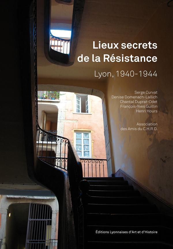 Lieux secrets de la Résistance ; Lyon, 1940-1944