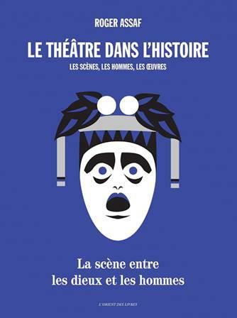Le théâtre dans l'histoire : les scènes, les hommes, les oeuvres ; la scène entre les dieux et les hommes
