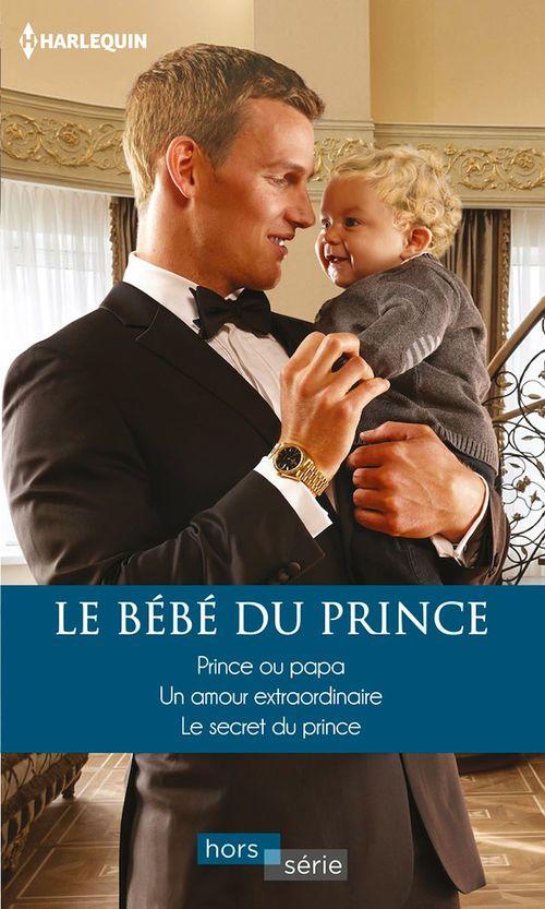 Le bébé du prince ; prince ou papa, un amour extraordinaire, le secret du prince