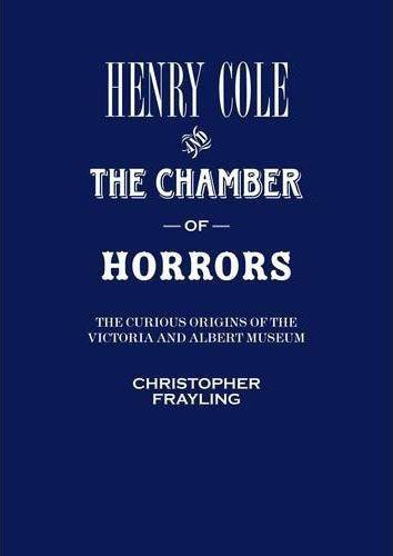 Henry Cole ; the chambers of horrors ; the curious origins of the Victoria and Albert museum