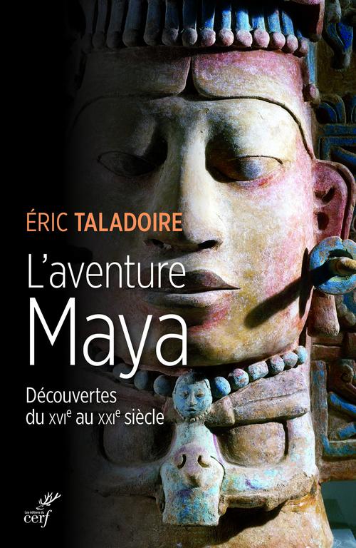 L'aventure maya ; découvertes du XVIe au XXIe siècle