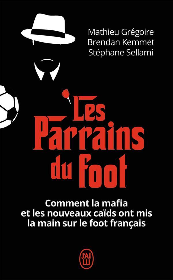 Les parrains du foot ; comment la mafia et les nouveaux caïds ont mis la main sur le foot français