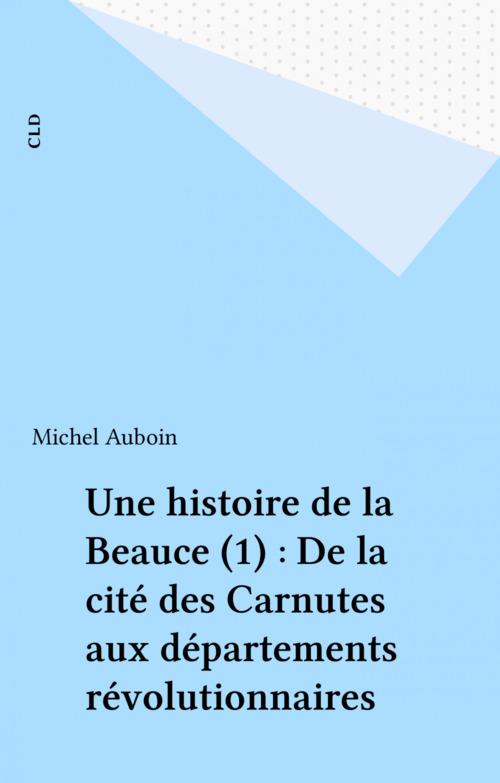 Une histoire de la Beauce (1) : De la cité des Carnutes aux départements révolutionnaires