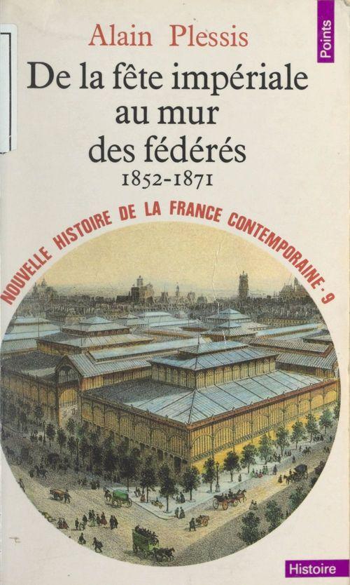 Nouvelle histoire de la France contemporaine (9). De la fête impériale au mur des fédérés : 1852-1871
