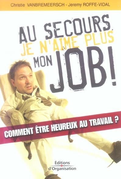 Au Secours, Je N'Aime Plus Mon Job! Comment Etre Heureux Au Travail