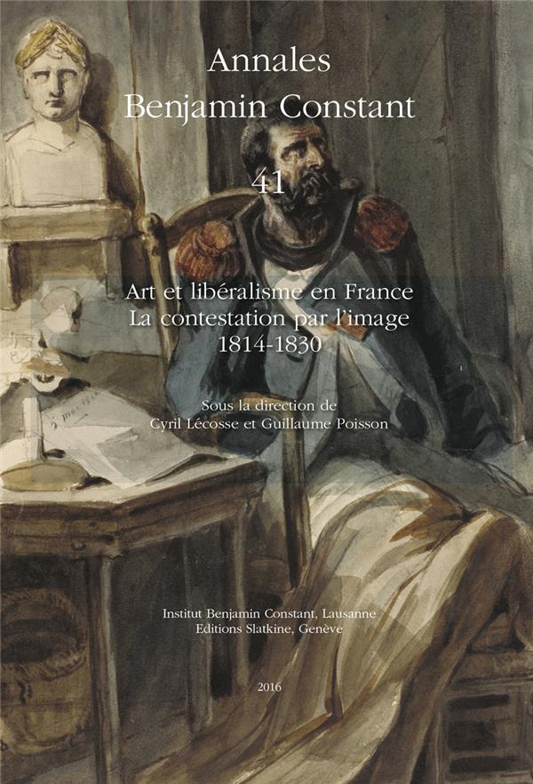 ANNALES BENJAMIN CONSTANT T.41 ; art et libéralisme en France : la contestation par l'image, 1814-1830