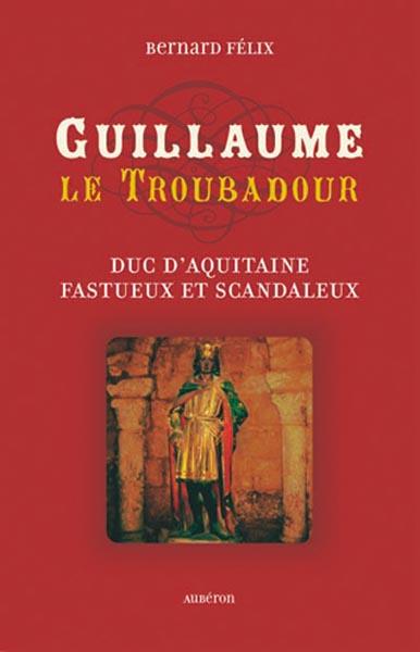 Guillaume le troubadour ; duc d'aquitaine fastueux et scandaleux
